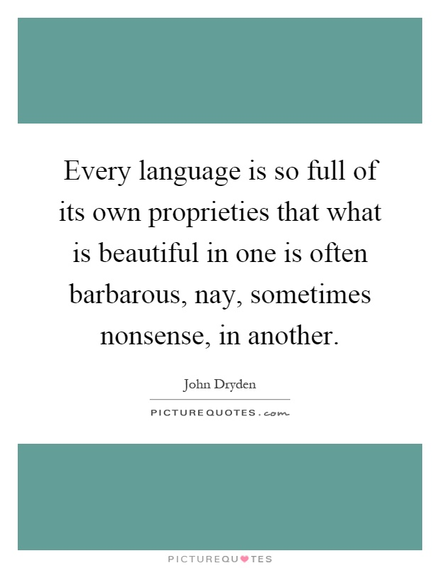 Every language is so full of its own proprieties that what is beautiful in one is often barbarous, nay, sometimes nonsense, in another Picture Quote #1