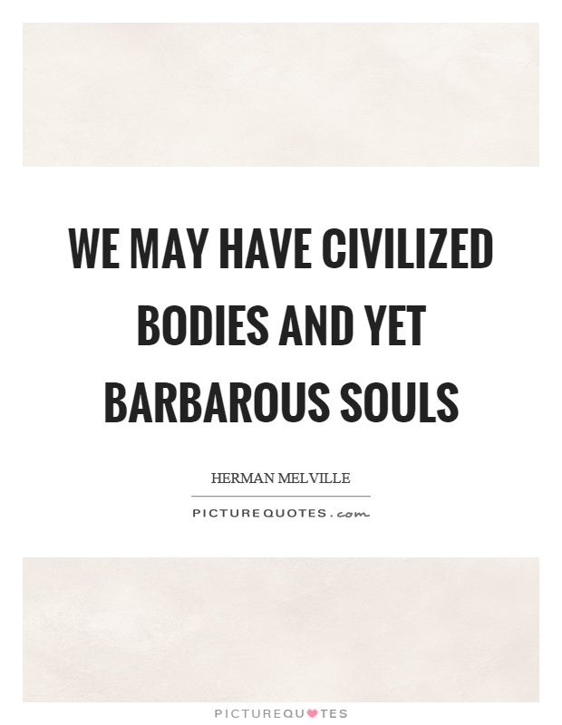 an analysis of civilized bodies and barbarous souls today We may have civilized bodi quotes - 1 we may have civilized bodies and yet barbarous souls we are blind to the real sights of this world deaf to its voice and dead to its death and not till we know, that one grief outweighs ten thousand joys will we become what christianity is striving to make us read more quotes and sayings about we may have civilized bodi.