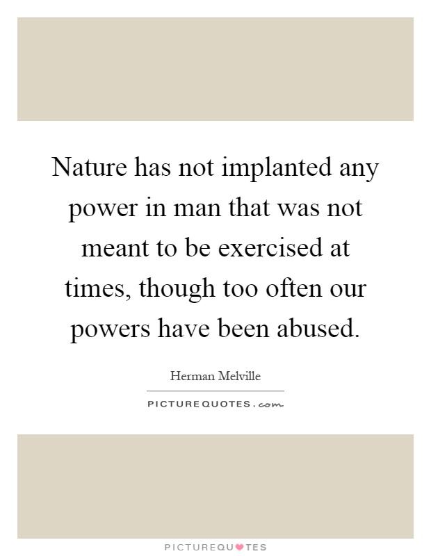 Nature has not implanted any power in man that was not meant to be exercised at times, though too often our powers have been abused Picture Quote #1
