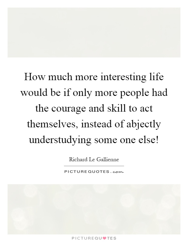 How much more interesting life would be if only more people had the courage and skill to act themselves, instead of abjectly understudying some one else! Picture Quote #1