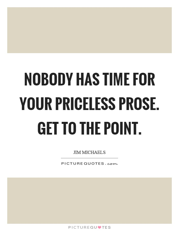 Nobody has time for your priceless prose. Get to the point Picture Quote #1