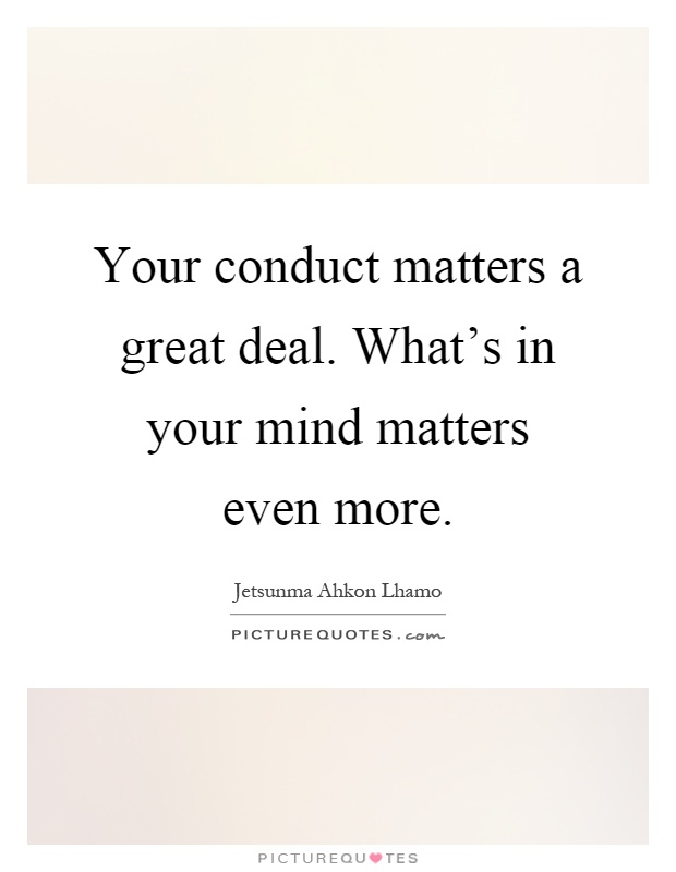 Your conduct matters a great deal. What's in your mind matters even more Picture Quote #1