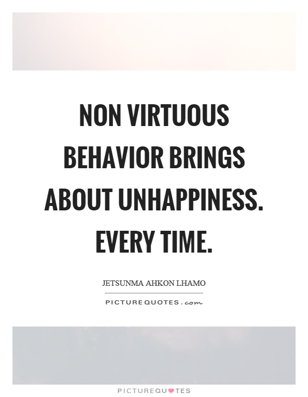 Non virtuous behavior brings about unhappiness. Every time Picture Quote #1