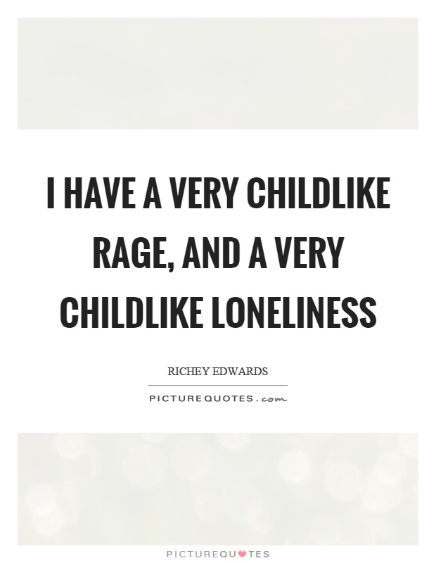 I have a very childlike rage, and a very childlike loneliness Picture Quote #1