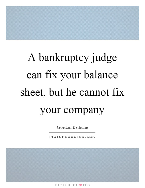 A bankruptcy judge can fix your balance sheet, but he cannot fix your company Picture Quote #1