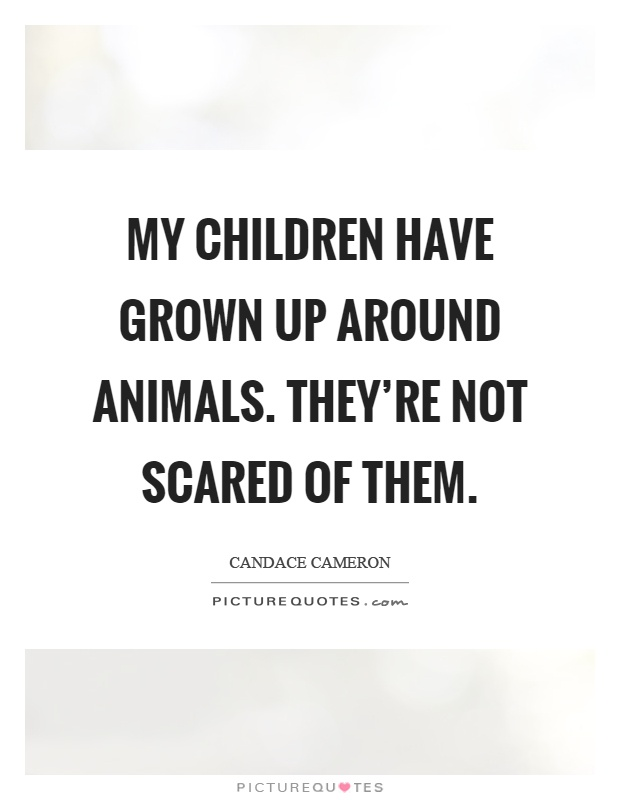My children have grown up around animals. They're not scared of them Picture Quote #1