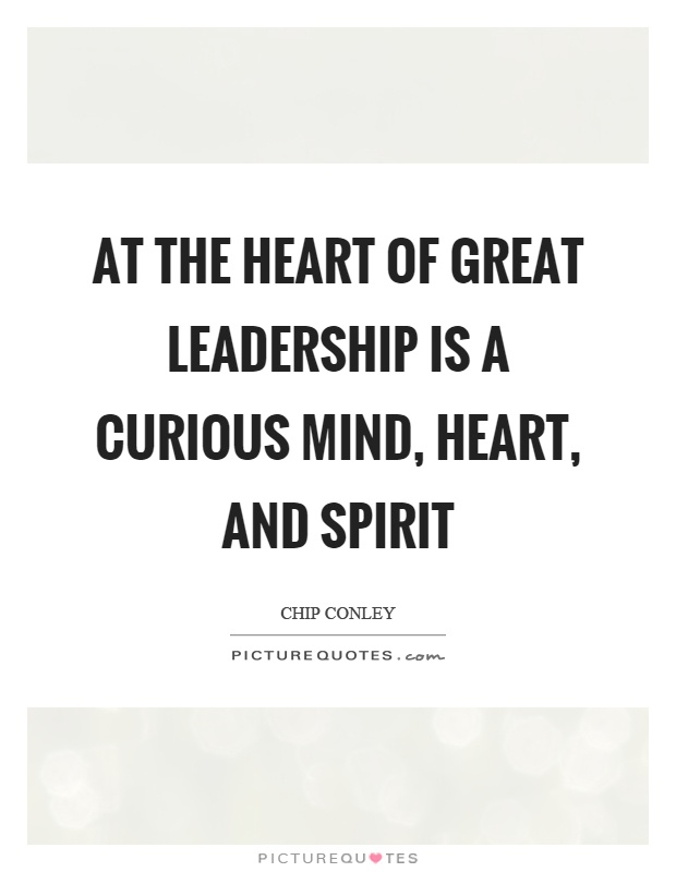 At the heart of great leadership is a curious mind, heart, and spirit Picture Quote #1