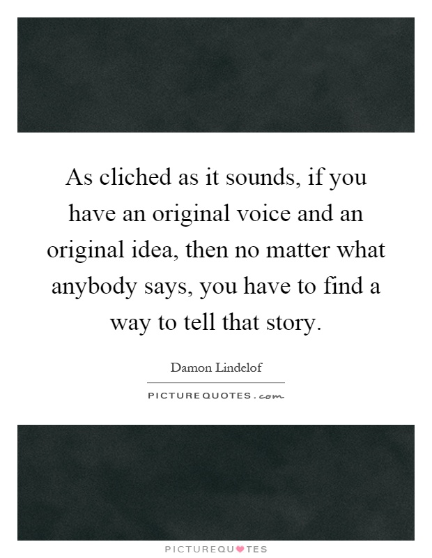 As cliched as it sounds, if you have an original voice and an original idea, then no matter what anybody says, you have to find a way to tell that story Picture Quote #1
