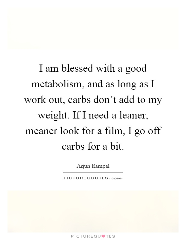 I am blessed with a good metabolism, and as long as I work out, carbs don't add to my weight. If I need a leaner, meaner look for a film, I go off carbs for a bit Picture Quote #1