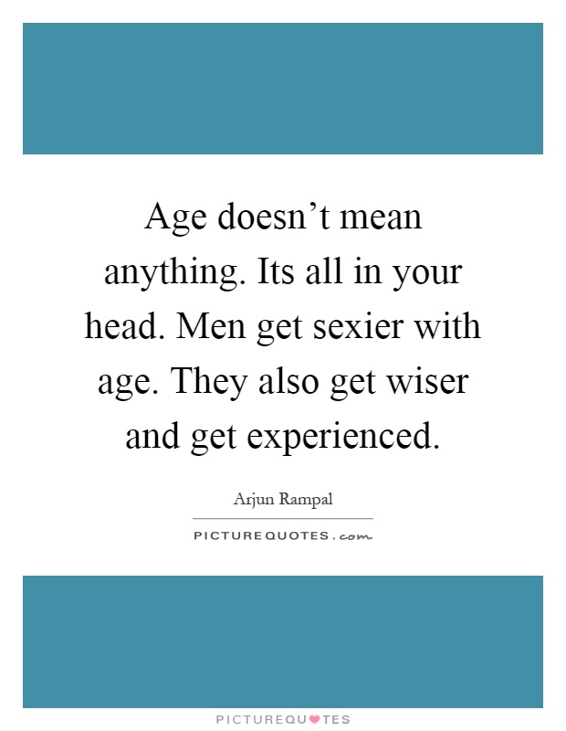 Age doesn't mean anything. Its all in your head. Men get sexier with age. They also get wiser and get experienced Picture Quote #1