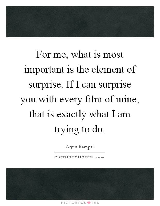 For me, what is most important is the element of surprise. If I can surprise you with every film of mine, that is exactly what I am trying to do Picture Quote #1