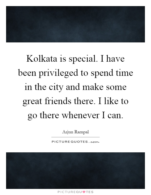 Kolkata is special. I have been privileged to spend time in the city and make some great friends there. I like to go there whenever I can Picture Quote #1