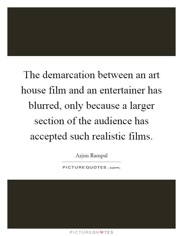 The demarcation between an art house film and an entertainer has blurred, only because a larger section of the audience has accepted such realistic films Picture Quote #1