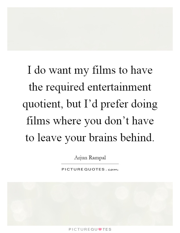 I do want my films to have the required entertainment quotient, but I'd prefer doing films where you don't have to leave your brains behind Picture Quote #1