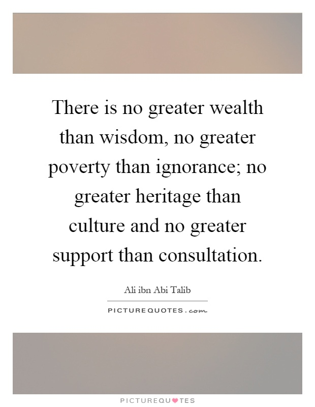 There is no greater wealth than wisdom, no greater poverty than ignorance; no greater heritage than culture and no greater support than consultation Picture Quote #1