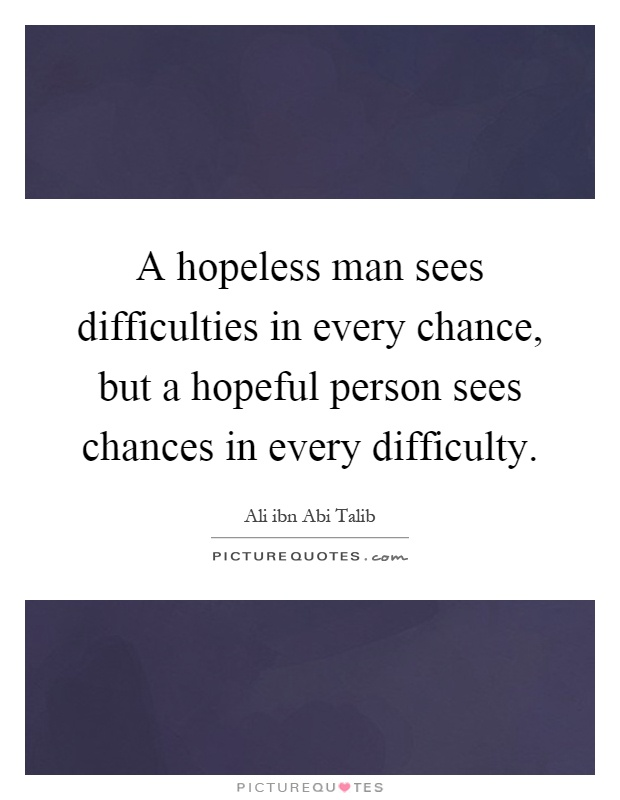 A hopeless man sees difficulties in every chance, but a hopeful person sees chances in every difficulty Picture Quote #1