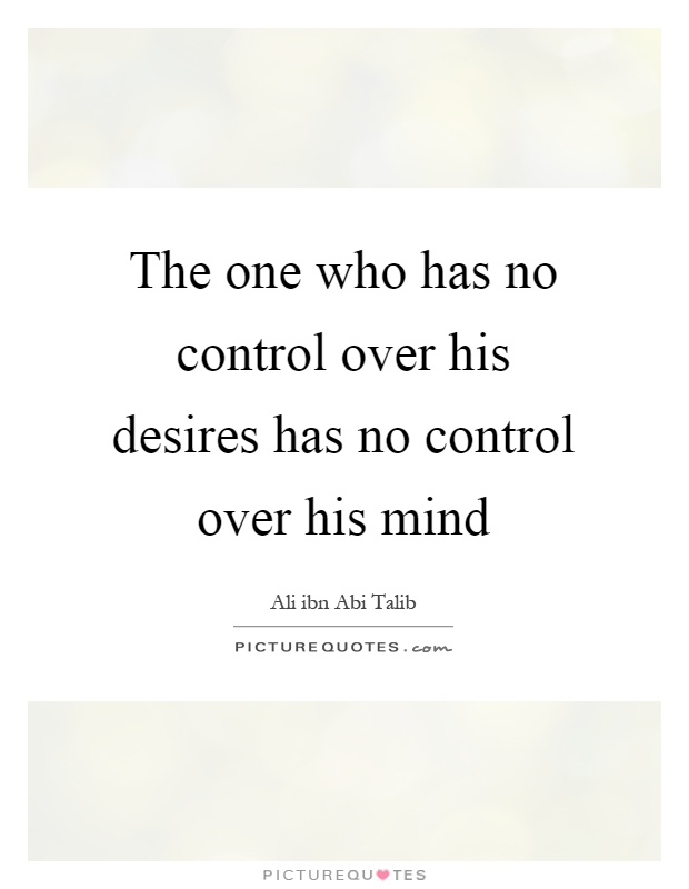 The one who has no control over his desires has no control over his mind Picture Quote #1