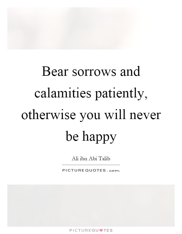 Bear sorrows and calamities patiently, otherwise you will never be happy Picture Quote #1