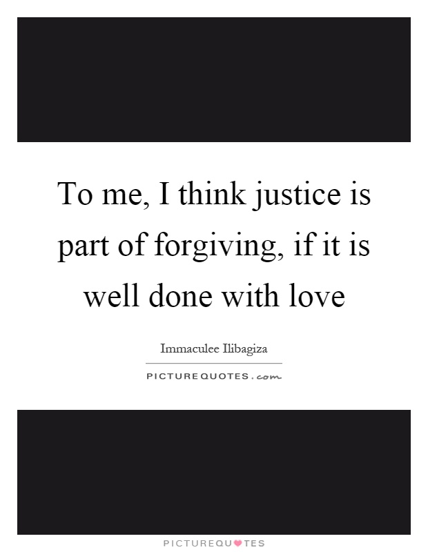 To me, I think justice is part of forgiving, if it is well done with love Picture Quote #1