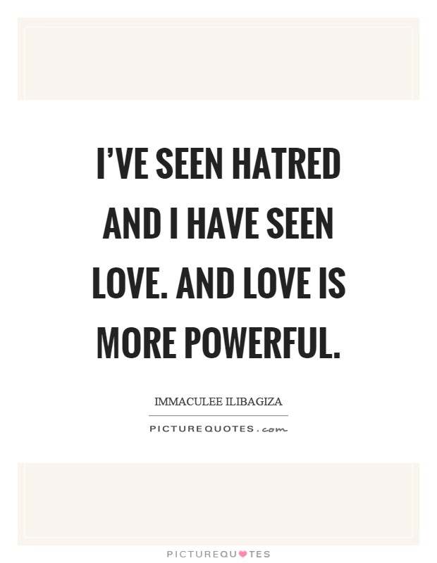 I've seen hatred and I have seen love. And love is more powerful Picture Quote #1