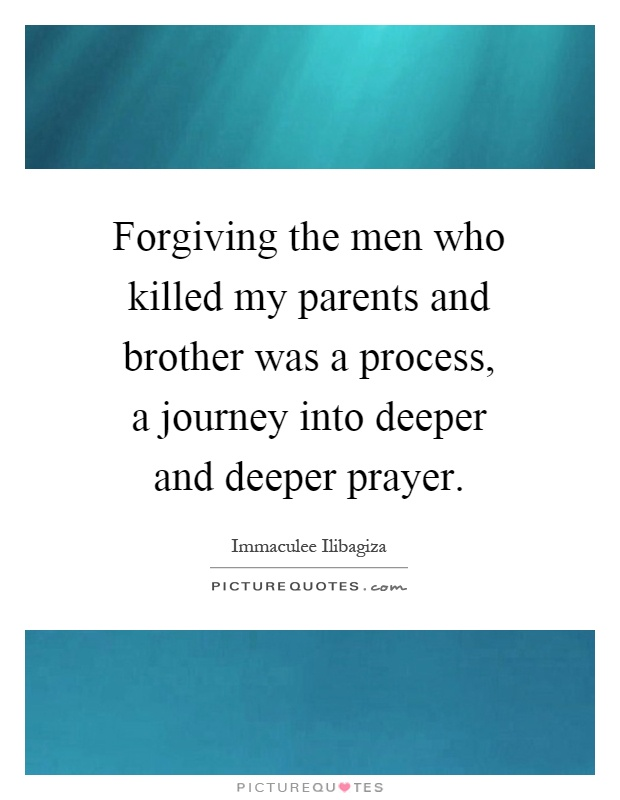 Forgiving the men who killed my parents and brother was a process, a journey into deeper and deeper prayer Picture Quote #1