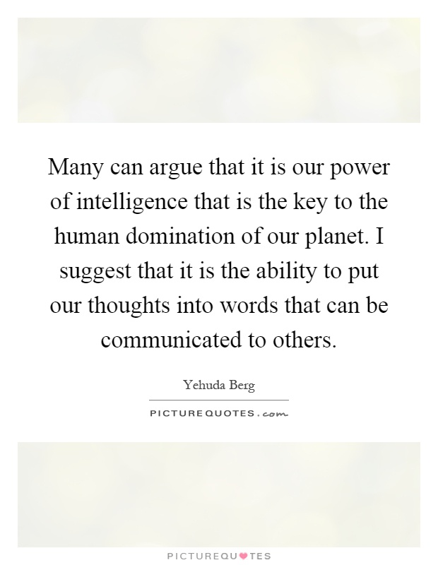 Many can argue that it is our power of intelligence that is the key to the human domination of our planet. I suggest that it is the ability to put our thoughts into words that can be communicated to others Picture Quote #1