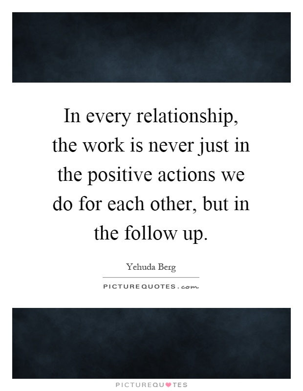 In every relationship, the work is never just in the positive actions we do for each other, but in the follow up Picture Quote #1