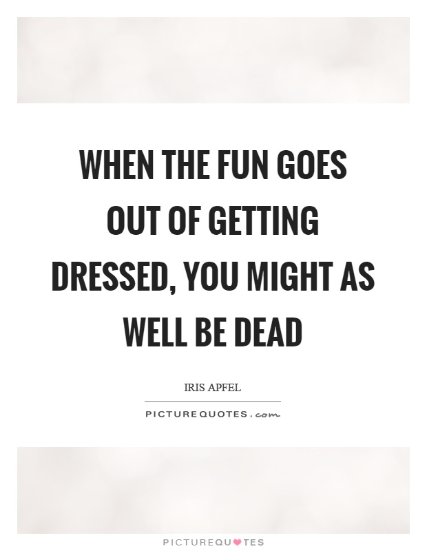 When the fun goes out of getting dressed, you might as well be dead Picture Quote #1
