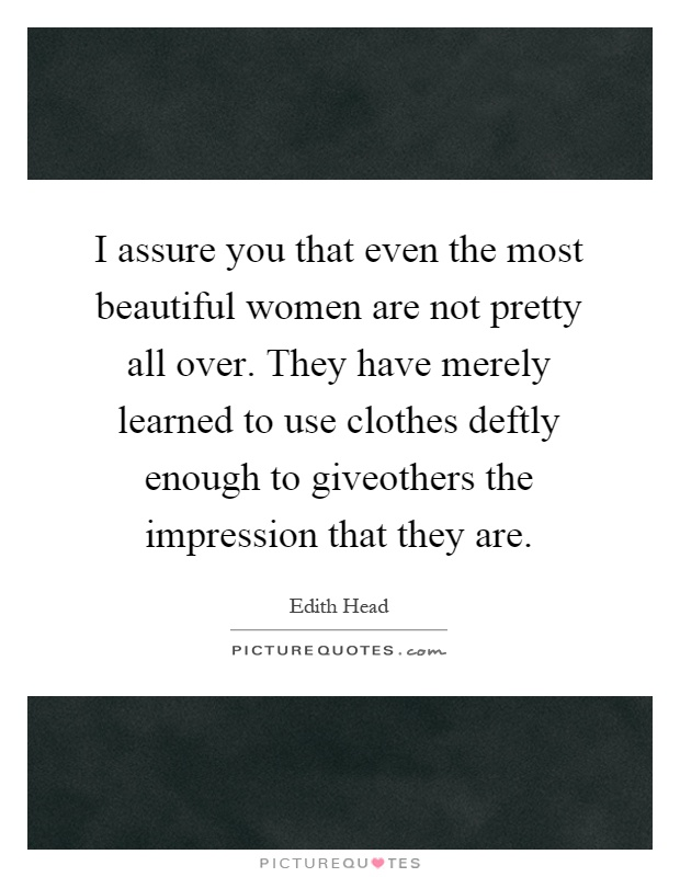 I assure you that even the most beautiful women are not pretty all over. They have merely learned to use clothes deftly enough to giveothers the impression that they are Picture Quote #1