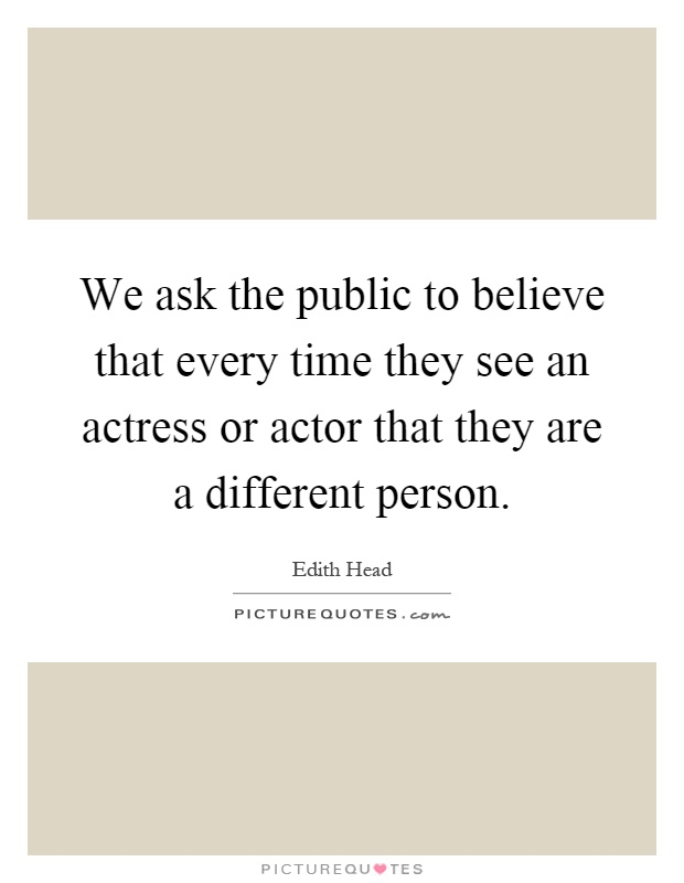 We ask the public to believe that every time they see an actress or actor that they are a different person Picture Quote #1