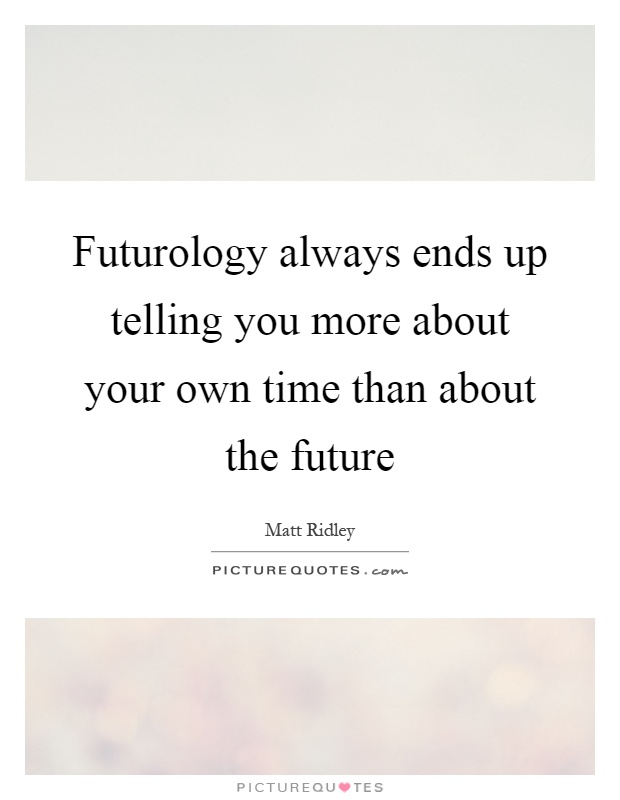 Futurology always ends up telling you more about your own time than about the future Picture Quote #1