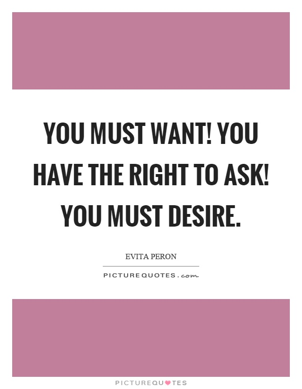 You must want! You have the right to ask! You must desire Picture Quote #1