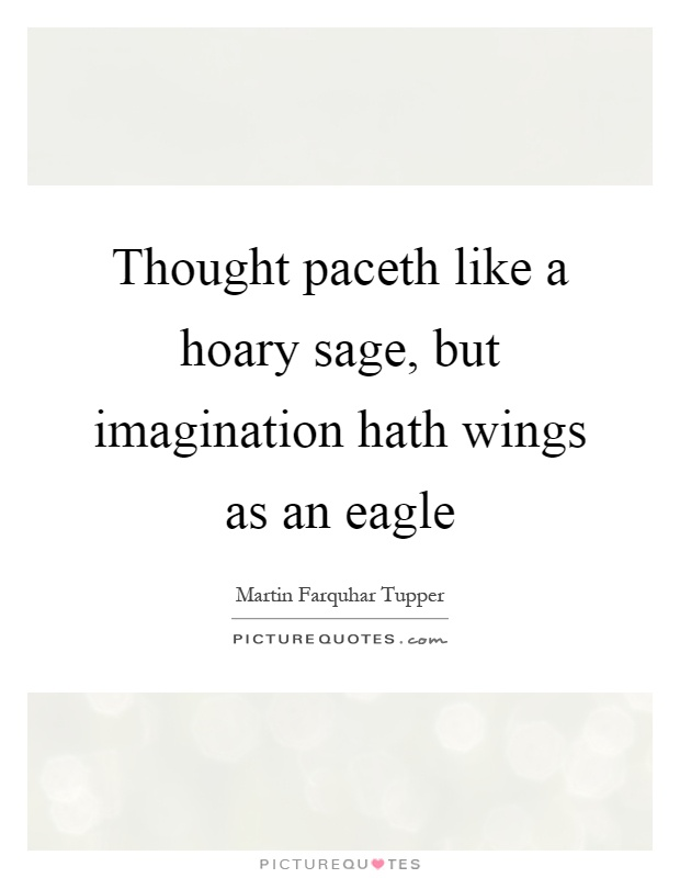 Thought paceth like a hoary sage, but imagination hath wings as an eagle Picture Quote #1