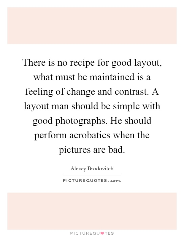 There is no recipe for good layout, what must be maintained is a feeling of change and contrast. A layout man should be simple with good photographs. He should perform acrobatics when the pictures are bad Picture Quote #1