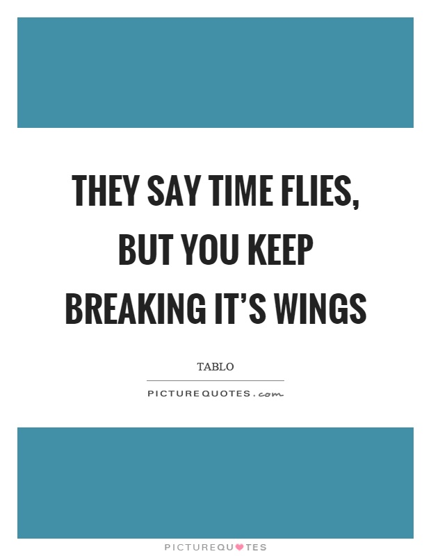 They say time flies, but you keep breaking it's wings Picture Quote #1