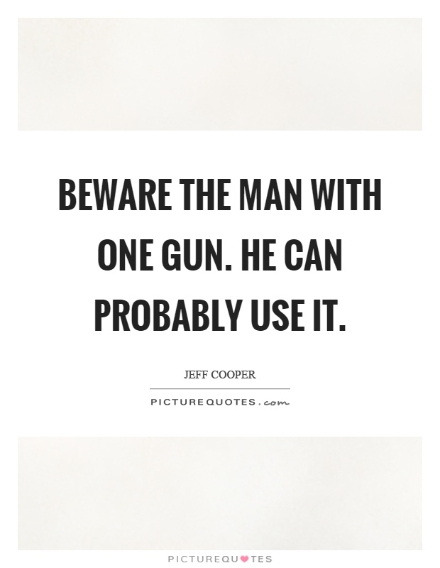 Beware the man with one gun. He can probably use it Picture Quote #1
