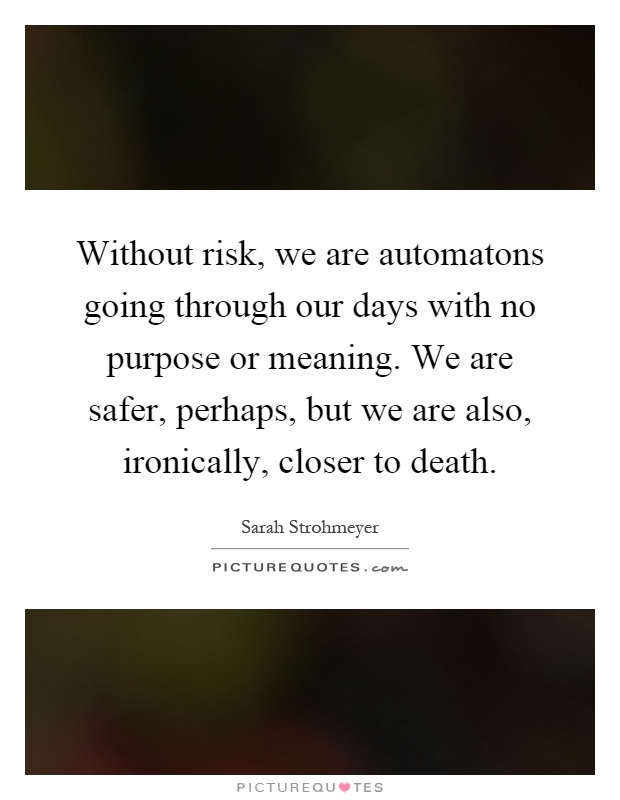 Without risk, we are automatons going through our days with no purpose or meaning. We are safer, perhaps, but we are also, ironically, closer to death Picture Quote #1