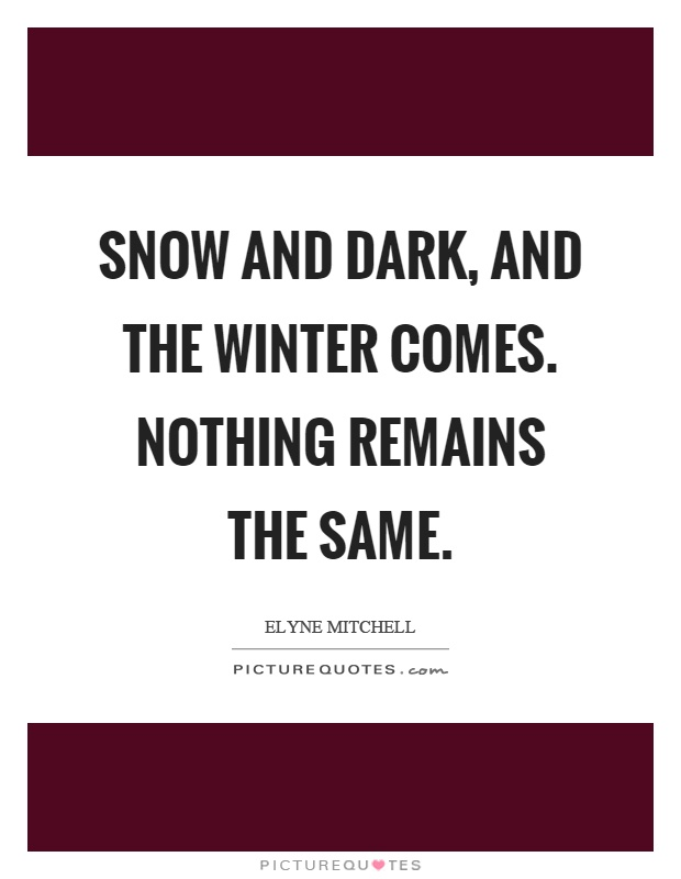 Snow and dark, and the winter comes. Nothing remains the same Picture Quote #1