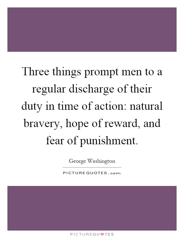 Three things prompt men to a regular discharge of their duty in time of action: natural bravery, hope of reward, and fear of punishment Picture Quote #1