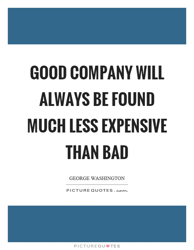 Good company will always be found much less expensive than bad Picture Quote #1