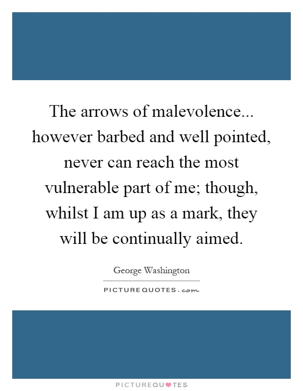 The arrows of malevolence... however barbed and well pointed, never can reach the most vulnerable part of me; though, whilst I am up as a mark, they will be continually aimed Picture Quote #1