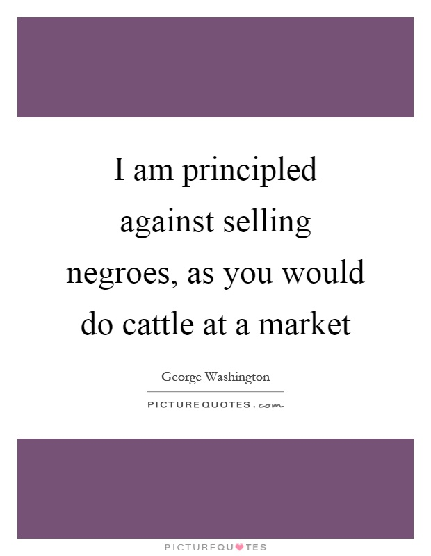 I am principled against selling negroes, as you would do cattle at a market Picture Quote #1