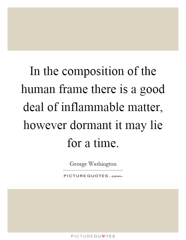 In the composition of the human frame there is a good deal of inflammable matter, however dormant it may lie for a time Picture Quote #1