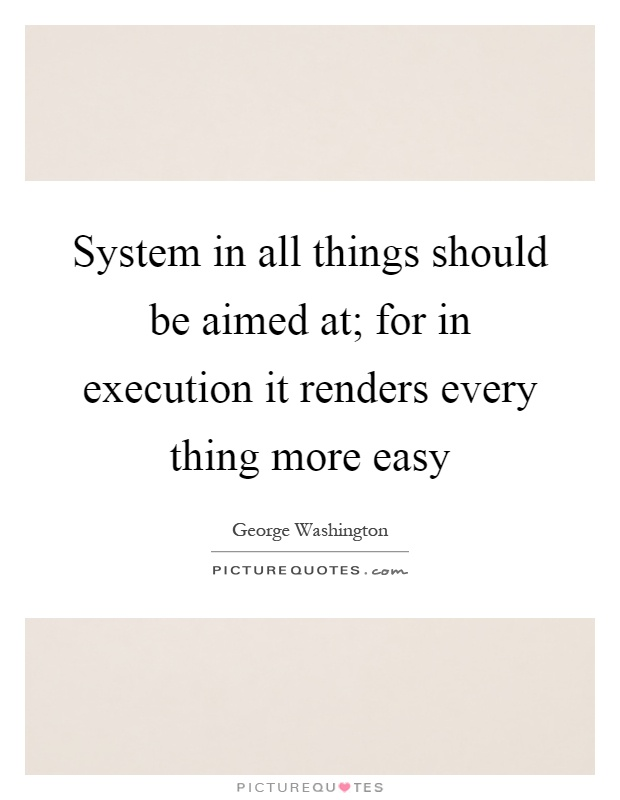 System in all things should be aimed at; for in execution it renders every thing more easy Picture Quote #1