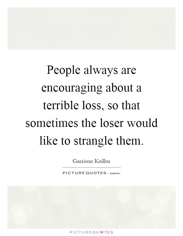 People always are encouraging about a terrible loss, so that sometimes the loser would like to strangle them Picture Quote #1