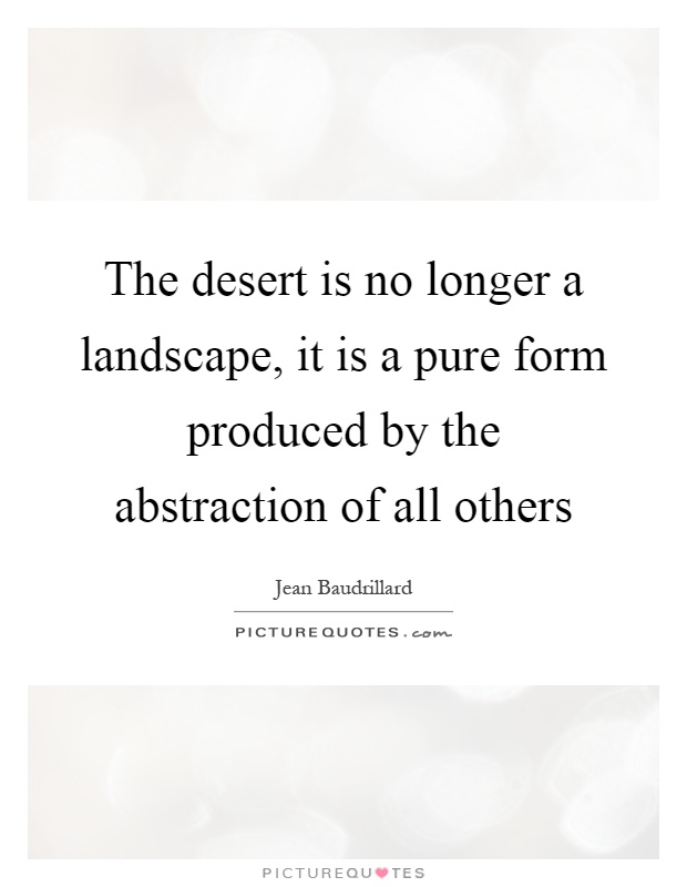 The desert is no longer a landscape, it is a pure form produced by the abstraction of all others Picture Quote #1