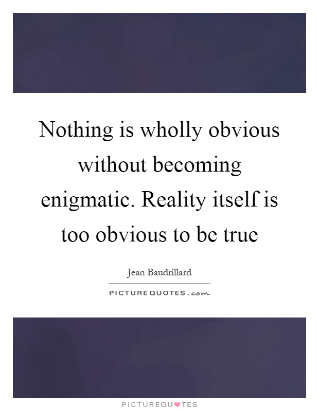 Nothing is wholly obvious without becoming enigmatic. Reality itself is too obvious to be true Picture Quote #1