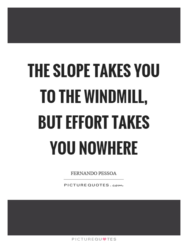 The slope takes you to the windmill, but effort takes you nowhere Picture Quote #1