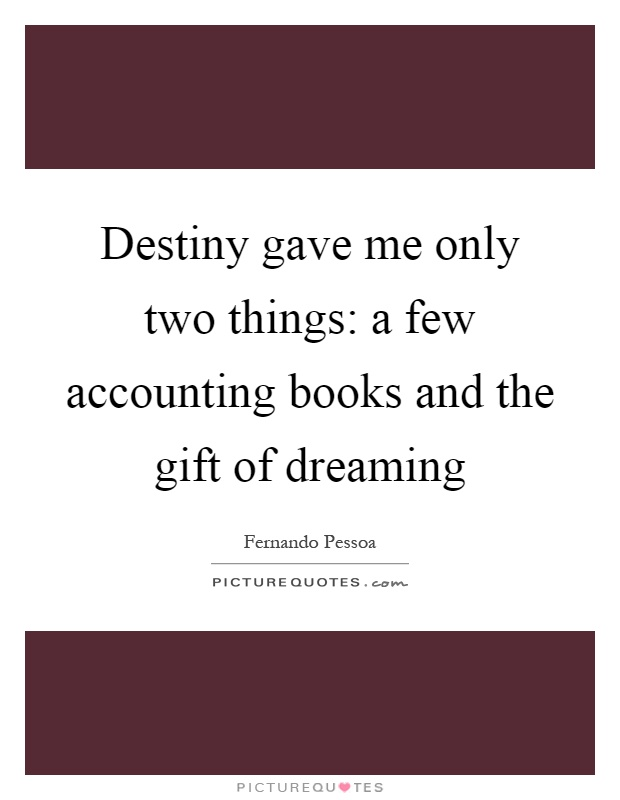 Destiny gave me only two things: a few accounting books and the gift of dreaming Picture Quote #1