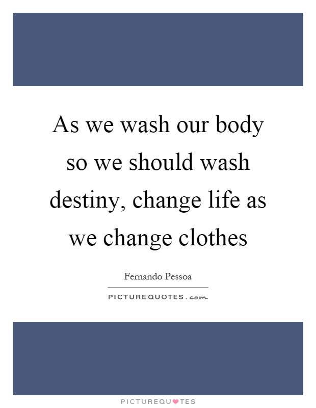 As we wash our body so we should wash destiny, change life as we change clothes Picture Quote #1